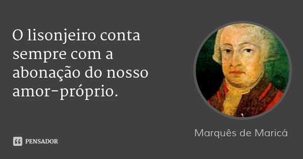 O lisonjeiro conta sempre com a abonação do nosso amor-próprio.... Frase de Marquês de Maricá.