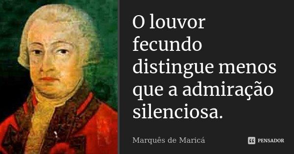 O louvor fecundo distingue menos que a admiração silenciosa.... Frase de Marquês de Maricá.
