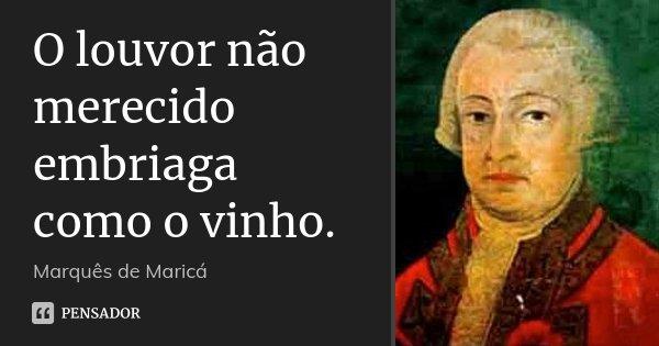 O louvor não merecido embriaga como o vinho.... Frase de Marquês de Maricá.