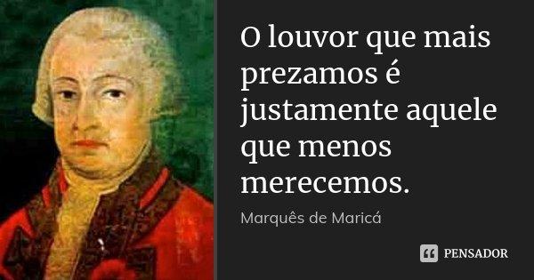 O louvor que mais prezamos é justamente aquele que menos merecemos.... Frase de Marquês de Maricá.