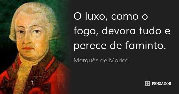 O luxo, como o fogo, devora tudo e perece de faminto.... Frase de Marquês de Maricá.