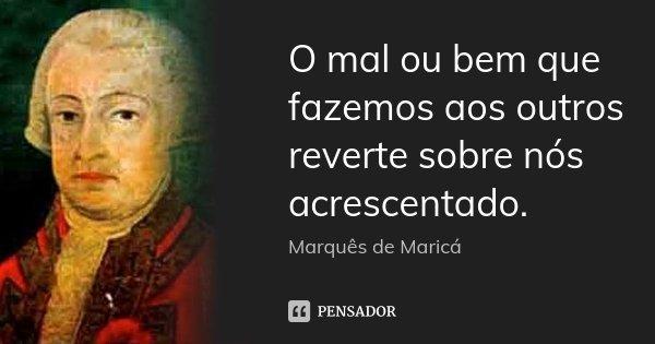 O mal ou bem que fazemos aos outros reverte sobre nós acrescentado.... Frase de Marquês de Maricá.