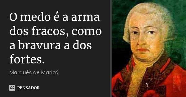 O medo é a arma dos fracos, como a bravura a dos fortes.... Frase de Marquês de Maricá.