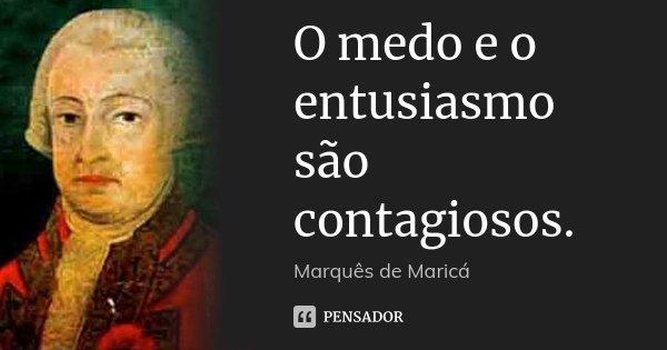 O medo e o entusiasmo são contagiosos.... Frase de Marquês de Maricá.