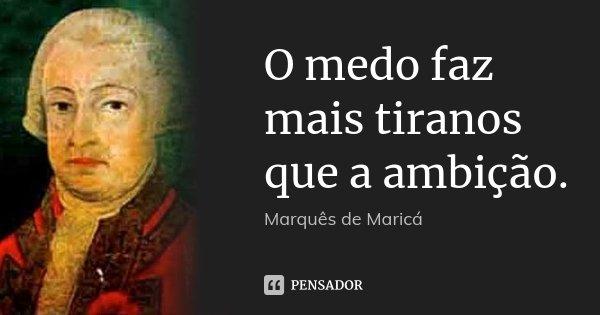 O medo faz mais tiranos que a ambição.... Frase de Marquês de Maricá.