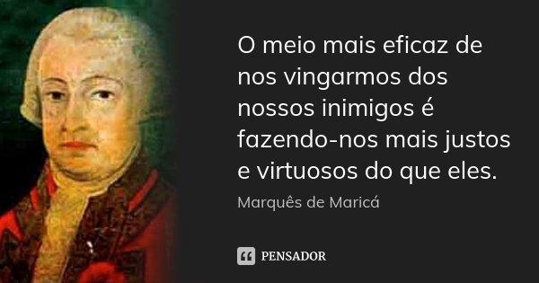 O meio mais eficaz de nos vingarmos dos nossos inimigos é fazendo-nos mais justos e virtuosos do que eles.... Frase de Marquês de Maricá.