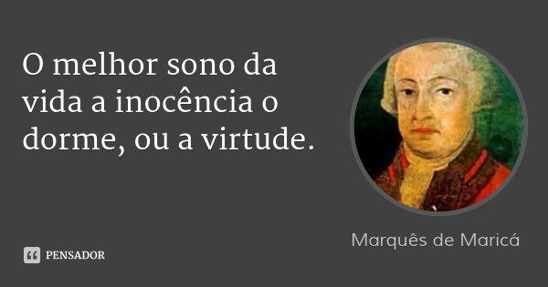 O melhor sono da vida a inocência o dorme, ou a virtude.... Frase de Marquês de Maricá.