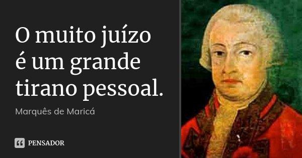 O muito juízo é um grande tirano pessoal.... Frase de Marquês de Maricá.