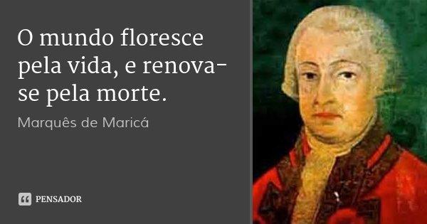 O mundo floresce pela vida, e renova-se pela morte.... Frase de Marquês de Maricá.
