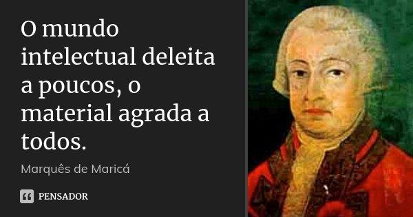 O mundo intelectual deleita a poucos, o material agrada a todos.... Frase de Marquês de Maricá.