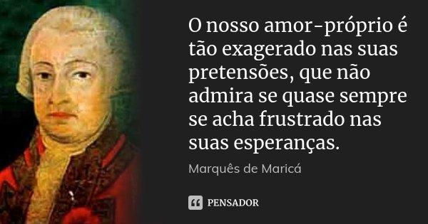 O nosso amor-próprio é tão exagerado nas suas pretensões, que não admira se quase sempre se acha frustrado nas suas esperanças.... Frase de Marquês de Maricá.