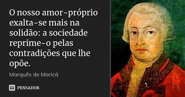 O nosso amor-próprio exalta-se mais na solidão: a sociedade reprime-o pelas contradições que lhe opõe.... Frase de Marquês de Maricá.