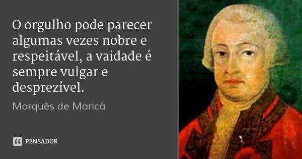 O orgulho pode parecer algumas vezes nobre e respeitável, a vaidade é sempre vulgar e desprezível.... Frase de Marquês de Maricá.