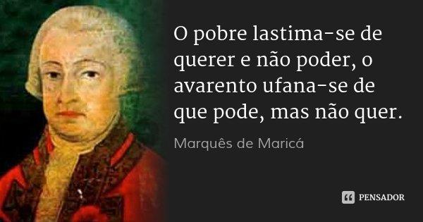O pobre lastima-se de querer e não poder, o avarento ufana-se de que pode, mas não quer.... Frase de Marquês de Maricá.