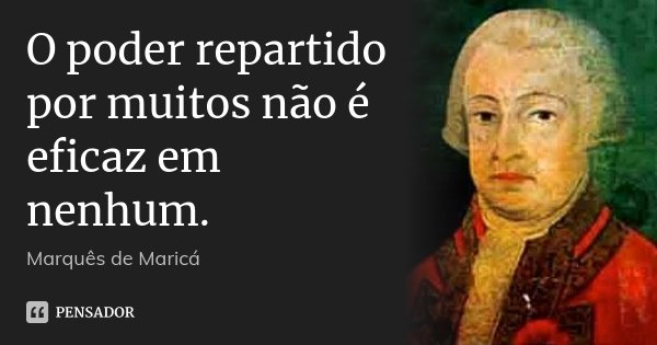 O poder repartido por muitos não é eficaz em nenhum.... Frase de Marquês de Maricá.