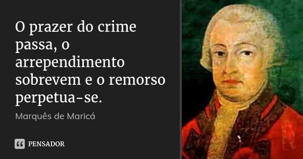 O prazer do crime passa, o arrependimento sobrevem e o remorso perpetua-se.... Frase de Marquês de Maricá.
