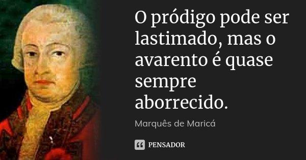O pródigo pode ser lastimado, mas o avarento é quase sempre aborrecido.... Frase de Marquês de Maricá.