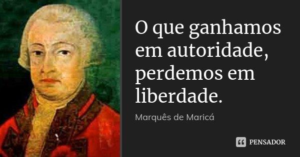 O que ganhamos em autoridade, perdemos em liberdade.... Frase de Marquês de Maricá.
