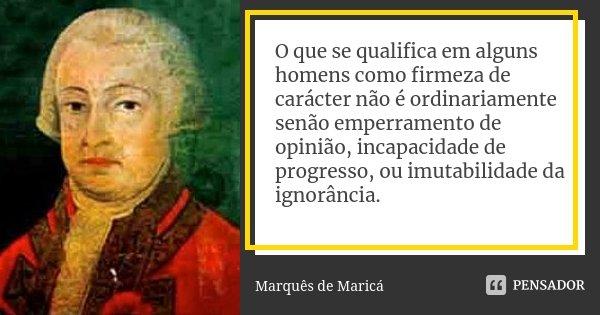 O que se qualifica em alguns homens como firmeza de carácter não é ordinariamente senão emperramento de opinião, incapacidade de progresso, ou imutabilidade da ... Frase de Marquês de Maricá.