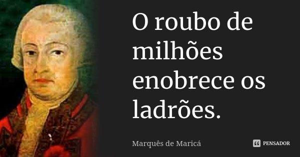 O roubo de milhões, enobrece os ladrões.... Frase de Marquês de Maricá.