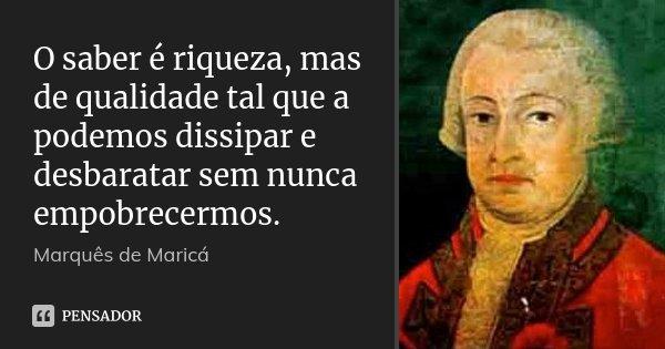 O saber é riqueza, mas de qualidade tal que a podemos dissipar e desbaratar sem nunca empobrecermos.... Frase de Marquês de Maricá.