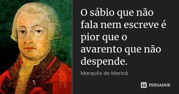 O sábio que não fala nem escreve é pior que o avarento que não despende.... Frase de Marquês de Maricá.