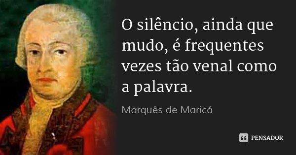 O silêncio, ainda que mudo, é frequentes vezes tão venal como a palavra.... Frase de Marquês de Maricá.