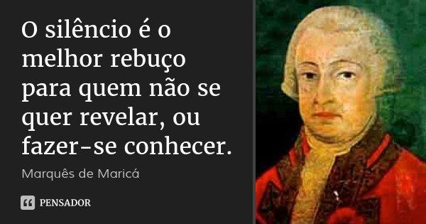 O silêncio é o melhor rebuço para quem não se quer revelar, ou fazer-se conhecer.... Frase de Marquês de Maricá.