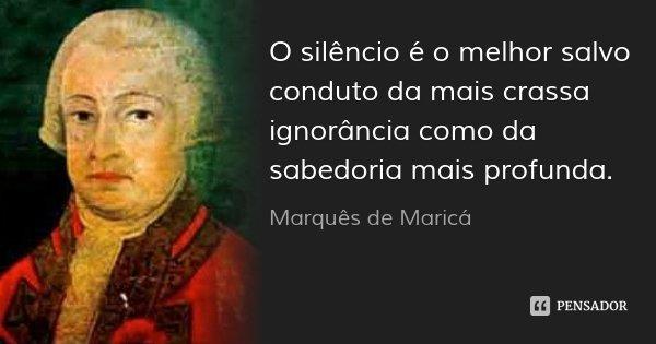 O silêncio é o melhor salvo conduto da mais crassa ignorância como da sabedoria mais profunda.... Frase de Marquês de Maricá.
