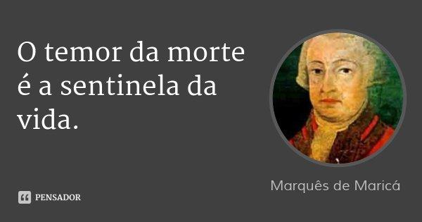 O temor da morte é a sentinela da vida.... Frase de Marquês de Maricá.
