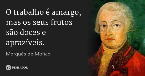 O trabalho é amargo, mas os seus frutos são doces e aprazíveis.... Frase de Marquês de Maricá.
