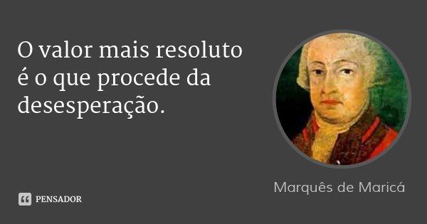 O valor mais resoluto é o que procede da desesperação.... Frase de Marquês de Maricá.