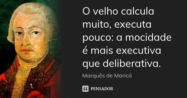 O velho calcula muito, executa pouco: a mocidade é mais executiva que deliberativa.... Frase de Marquês de Maricá.