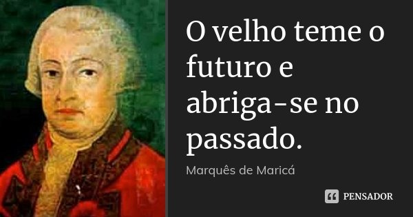 O velho teme o futuro e abriga-se no passado.... Frase de Marquês de Maricá.