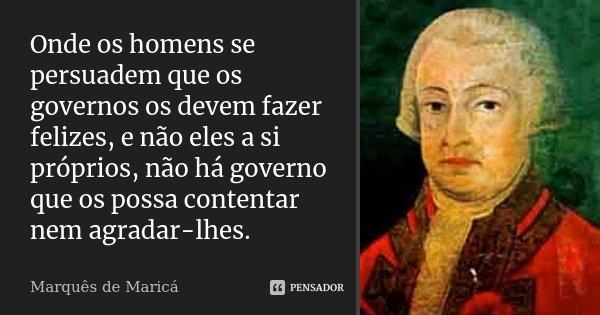 Onde os homens se persuadem que os governos os devem fazer felizes, e não eles a si próprios, não há governo que os possa contentar nem agradar-lhes.... Frase de Marquês de Maricá.