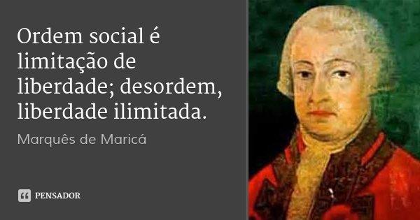 Ordem social é limitação de liberdade; desordem, liberdade ilimitada.... Frase de Marquês de Maricá.