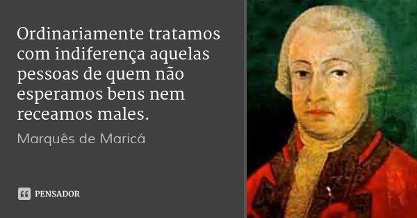 Ordinariamente tratamos com indiferença aquelas pessoas de quem não esperamos bens nem receamos males.... Frase de Marquês de Maricá.