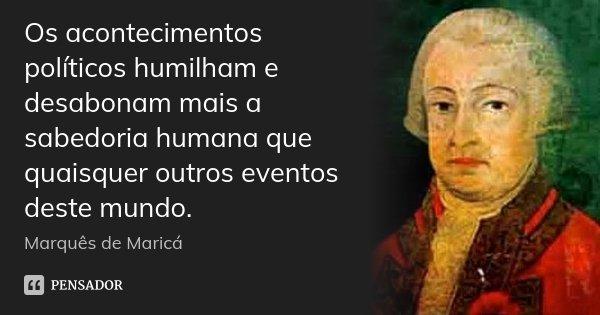 Os acontecimentos políticos humilham e desabonam mais a sabedoria humana que quaisquer outros eventos deste mundo.... Frase de Marquês de Maricá.