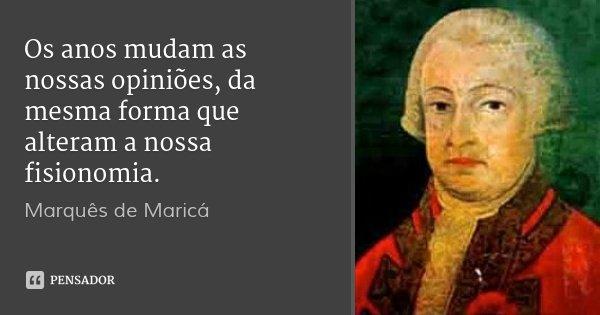 Os anos mudam as nossas opiniões, da mesma forma que alteram a nossa fisionomia.... Frase de Marquês de Maricá.