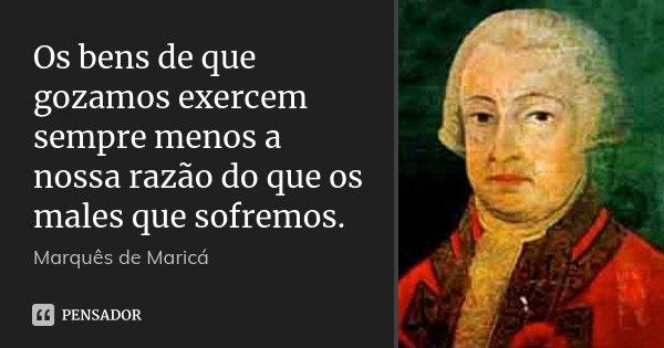 Os bens de que gozamos exercem sempre menos a nossa razão do que os males que sofremos.... Frase de Marquês de Maricá.