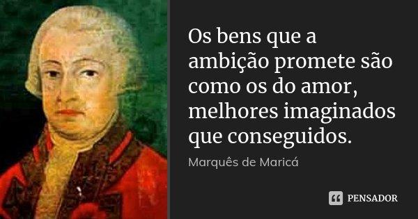 Os bens que a ambição promete são como os do amor, melhores imaginados que conseguidos.... Frase de Marquês de Maricá.