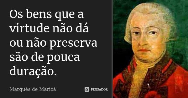 Os bens que a virtude não dá ou não preserva são de pouca duração.... Frase de Marquês de Maricá.
