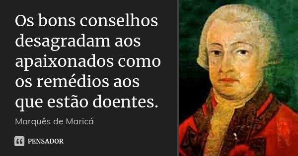 Os bons conselhos desagradam aos apaixonados como os remédios aos que estão doentes.... Frase de Marquês de Maricá.