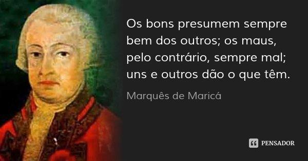 Os bons presumem sempre bem dos outros; os maus, pelo contrário, sempre mal; uns e outros dão o que têm.... Frase de Marquês de Maricá.