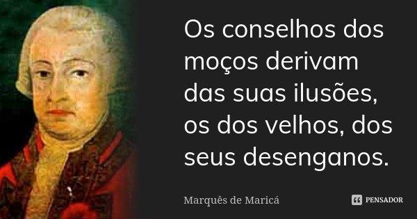 Os conselhos dos moços derivam das suas ilusões, os dos velhos, dos seus desenganos.... Frase de Marquês de Maricá.