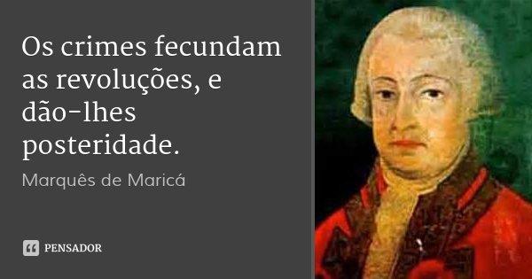 Os crimes fecundam as revoluções, e dão-lhes posteridade.... Frase de Marquês de Maricá.