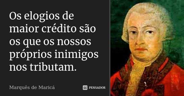 Os elogios de maior crédito são os que os nossos próprios inimigos nos tributam.... Frase de Marquês de Maricá.