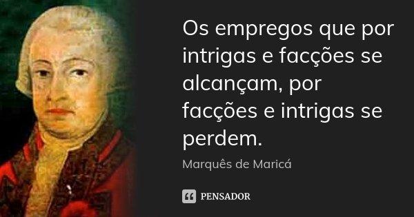 Os empregos que por intrigas e facções se alcançam, por facções e intrigas se perdem.... Frase de Marquês de Maricá.