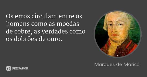 Os erros circulam entre os homens como as moedas de cobre, as verdades como os dobrões de ouro.... Frase de Marquês de Maricá.