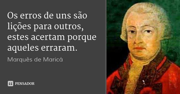 Os erros de uns são lições para outros, estes acertam porque aqueles erraram.... Frase de Marquês de Maricá.